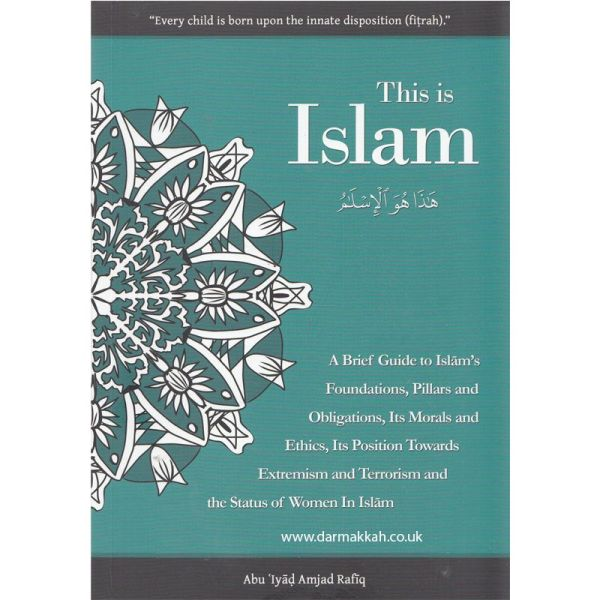 This Is Islam A Brief Guide To Islam's Foundations, Pillars and Obligations, Its Morals and Ethics, Its position Towards Extremism and Terrorism and The Status of Women In Islam (Salafi Publications)