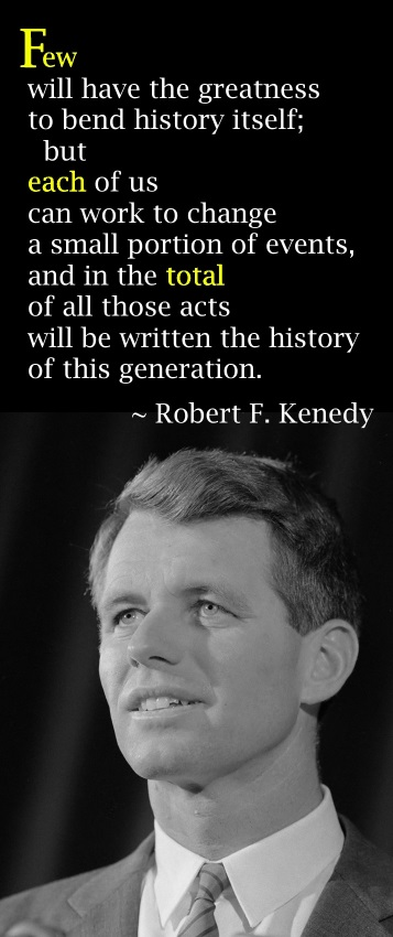 Few will have the greatness to bend history itself; but each of us can work to change a small portion of events, and in the total; of all those acts will be written the history of this generation. – Robert Kennedy