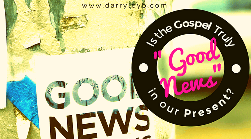 "Is the Gospel Truly ""Good News"" in our Present?"
