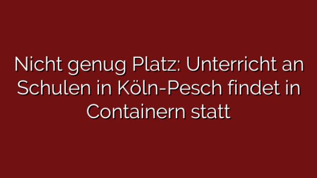 Nicht genug Platz: Unterricht an Schulen in Köln-Pesch findet in Containern statt