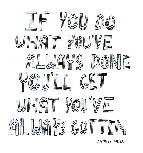 If you do what you've always done you get what you've always gotten. ~ Anthony Robbins quote