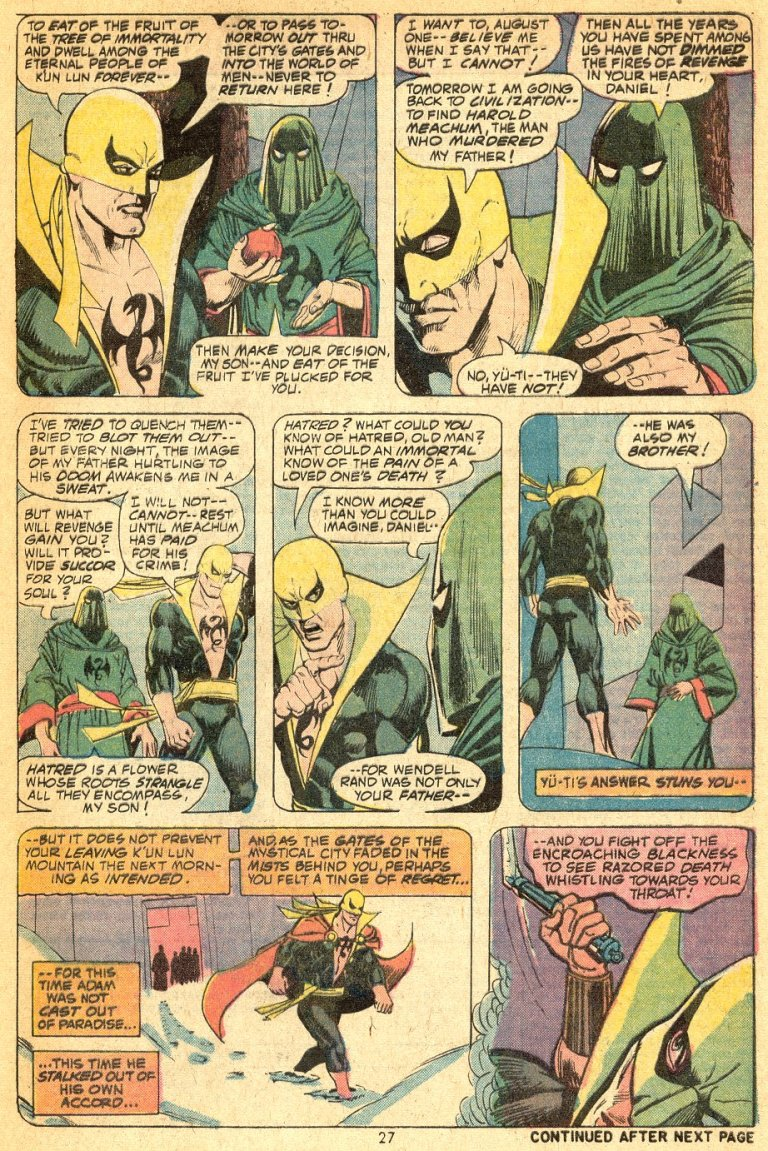 In 'Marvel Premiere' (1974) #16, Daniel Rand refuses Yu-Ti's offer to eat from the Tree of Immortality and stay in K'un Lun. He decides to return to civilization in order to avenge his father's death.