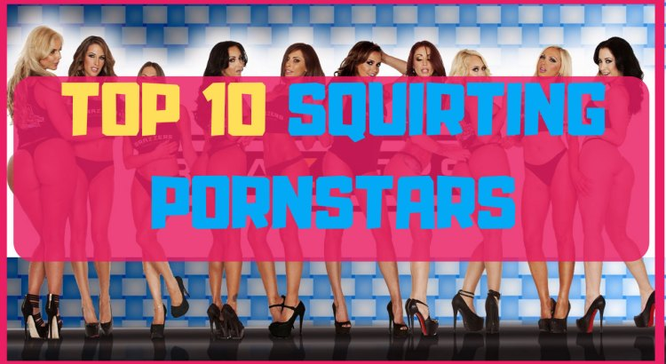 top 10 squirting pornstars