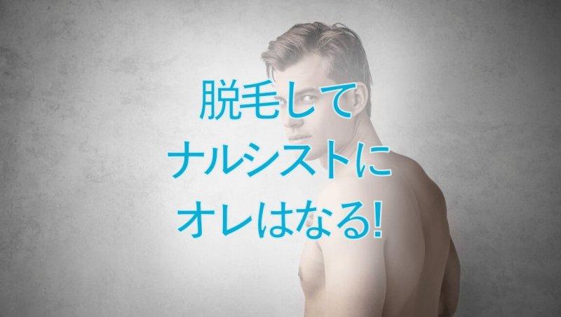 【ナルシストになろう】メンズ脱毛にはモテのヒントが盛り沢山すぎる件