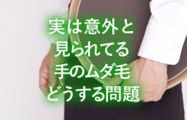【見逃し厳禁】できる男の称号をGETするための手のムダ毛処理テクニック4選【社会的背景の解説】