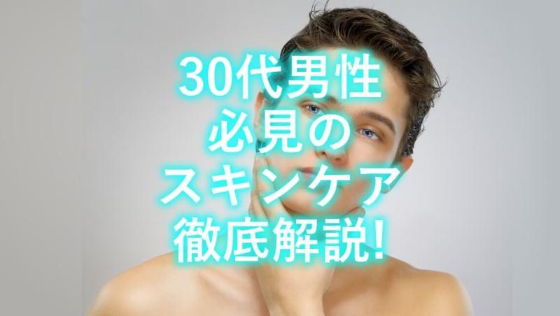 【20代にも見てほしい】30代の男性が絶対意識すべき肌のお手入れ方法がこちら