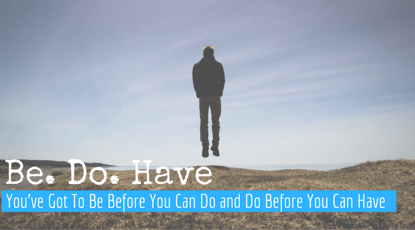 You've Got To Be Before You Can Do And Have - Paradigm Shift