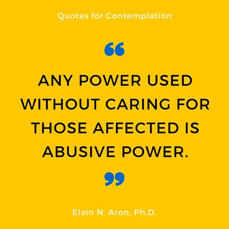 "Quote: ""Any Power Used Without Caring For Those Affected Is Abusive Power."" Said By Elain N. Aron"
