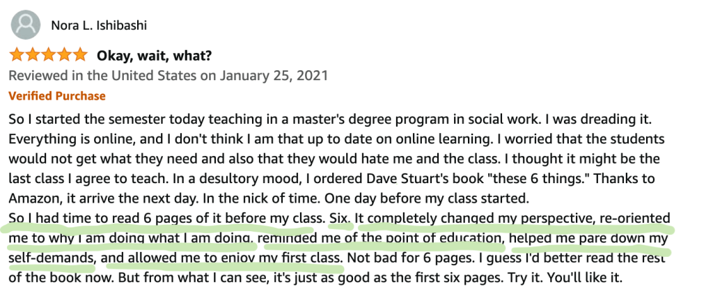 """So I started the semester today teaching in a master's degree program in social work. I was dreading it. Everything is online, and I don't think I am that up to date on online learning. I worried that the students would not get what they need and also that they would hate me and the class. I thought it might be the last class I agree to teach. In a desultory mood, I ordered Dave Stuart's book """"these 6 things."""" Thanks to Amazon, it arrive the next day. In the nick of time. One day before my class started. So I had time to read 6 pages of it before my class. Six. It completely changed my perspective, re-oriented me to why I am doing what I am doing, reminded me of the point of education, helped me pare down my self-demands, and allowed me to enjoy my first class. Not bad for 6 pages. I guess I'd better read the rest of the book now. But from what I can see, it's just as good as the first six pages. Try it. You'll like it."""