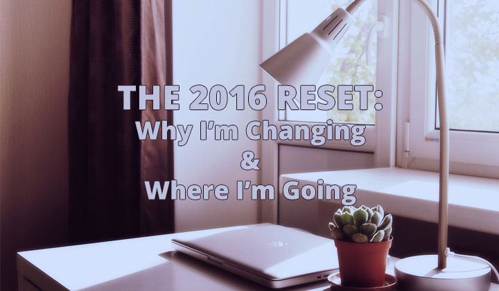 The 2016 Reset: Why I'm Changing & Where I'm Going