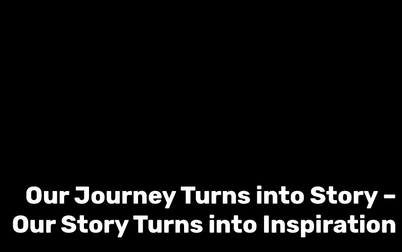 Our Journey Turns into Story – Our Story Turns into Inspiration