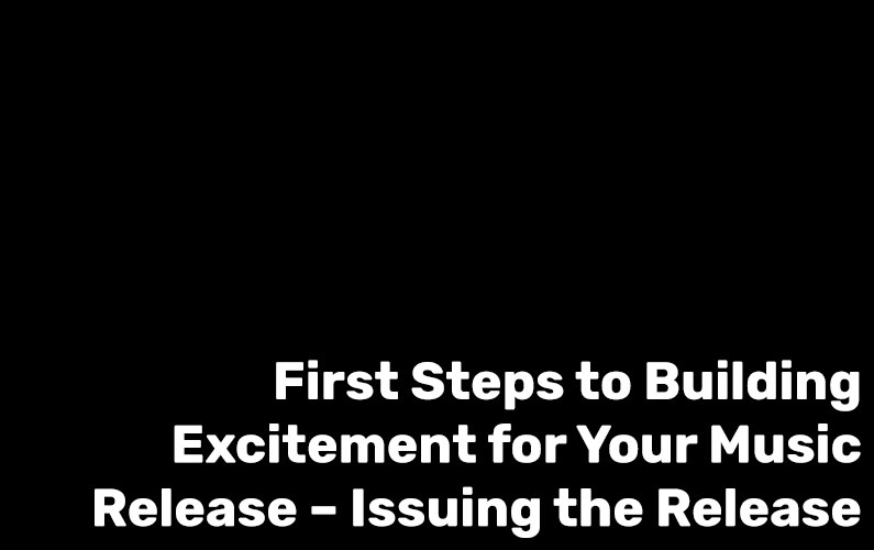 First Step to Building Excitement for Your Music Release – Issuing the Release