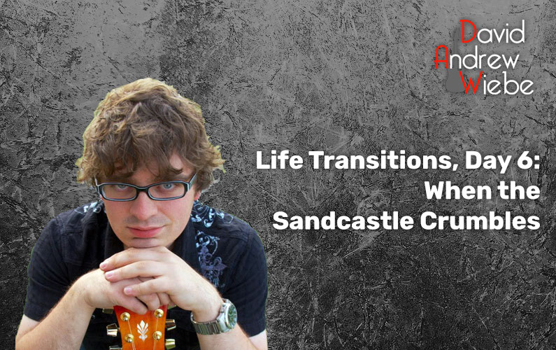Life Transitions, Day 6: When the Sandcastle Crumbles