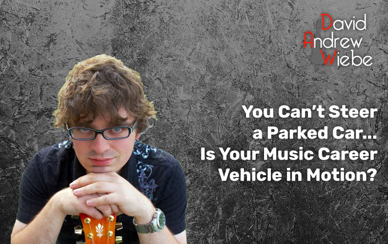 You Can't Steer a Parked Car… Is Your Music Career Vehicle in Motion?