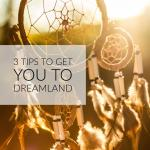 3 tips to get you to dreamland