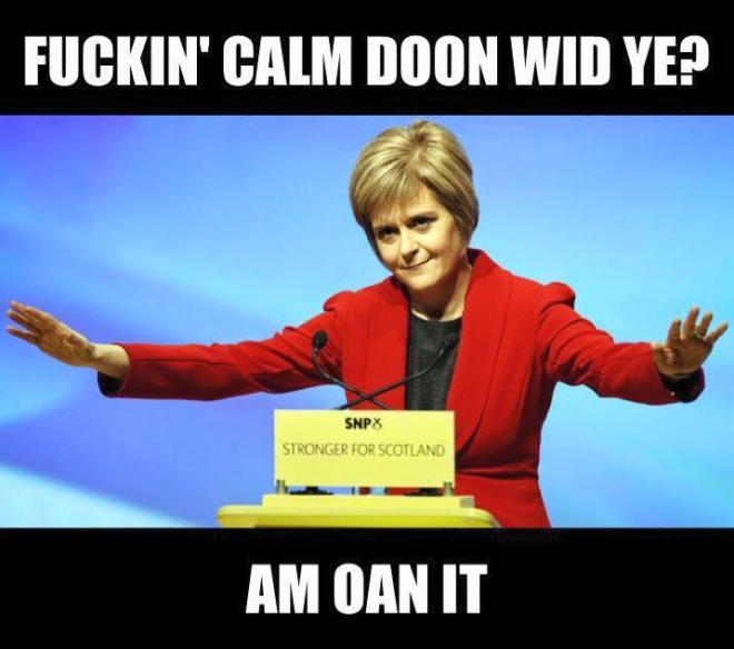Nicola sturgeon saying Fuckin calm doom wid ya am oan it