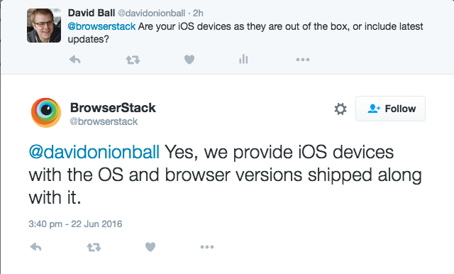 Are your iOS devices as they are out of the box, or include latest updates? - ‏@browserstack @davidonionball Yes, we provide iOS devices with the OS and browser versions shipped along with it.