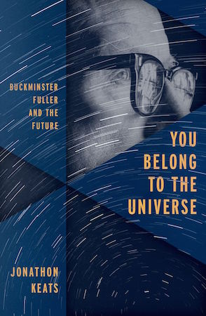 You Belong to the Universe: Buckminster Fuller and the Future by Jonathon Keats
