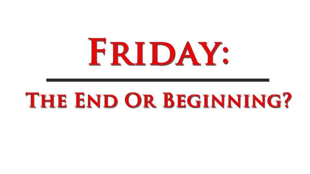 Friday The End or the Beginning?
