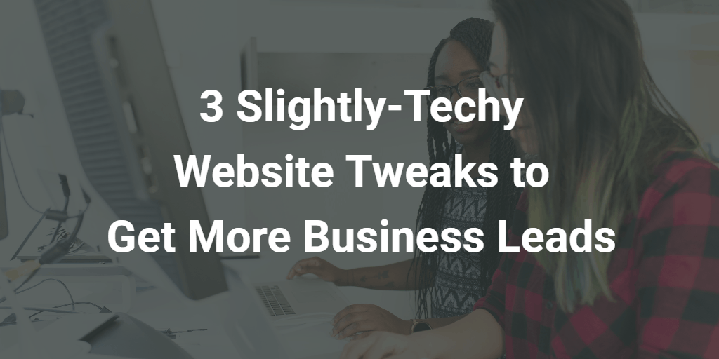 3 Slightly-Techy Website Tweaks to Get More Business Leads - Blog Image