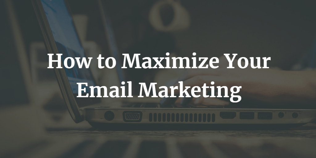 How to Maximize Your Email Marketing - Blog Image