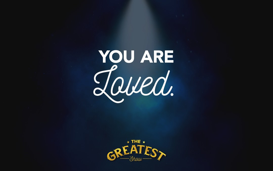The Greatest Show: You are Loved