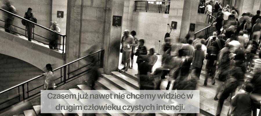 czasem już nawet nie chcemy widzieć w drugim człowieku czystych intencji