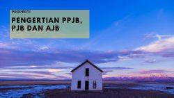 Memahami Pengertian PPJB, PJB dan AJB