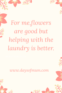 For me, flowers are good but helping with the laundry is better. www.daysofmum.com