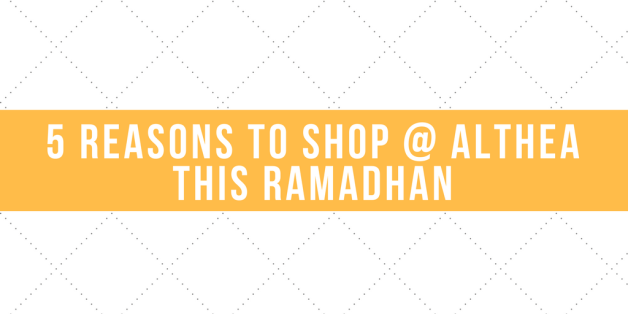 Five (5) Reasons to Shop @ Althea this Ramadhan