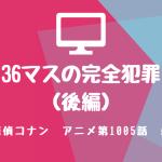 名探偵コナン・アニメ1005話『36マスの完全犯罪(後編)』感想・ネタバレあり