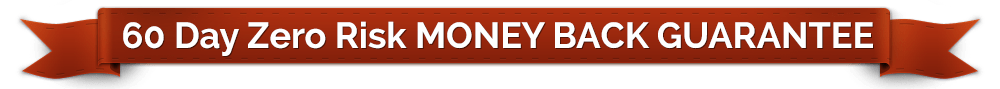 60 Day Zero Risk MONEY BACK GUARANTEE