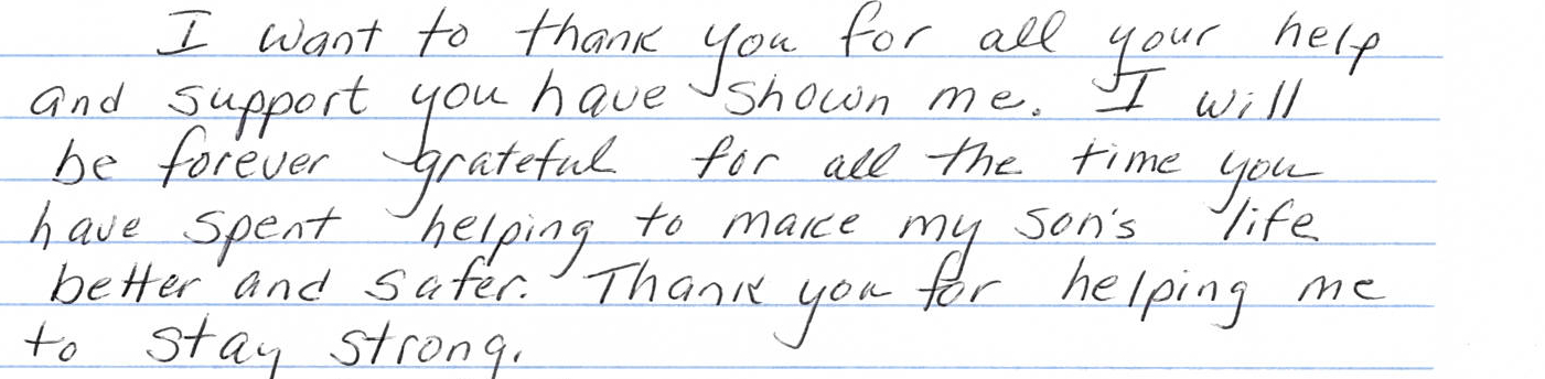 "Image of a hand written note that reads ""I want to thank you for all your help and support you have shown me. I will be forever grateful for all the time you have spent helping to make my son's life better and safer. Thank you for helping me to stay strong."""