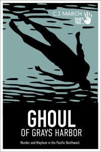 Ghoul of Grays Harbor: Murder & Mayhem in the Pacific Northwest