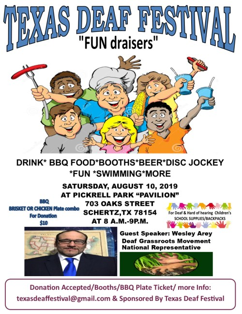 "Texas Deaf Festival  Save the Date!!  Date: Saturday, August 10, 2019 Time: 9:00 AM to 8:00 PM  Guest Speaker: Wesley Arey, Deaf Grassroots Movement National Representative  Location: Pickrell Park ""Pavilion"" 703 Oak Street Schertz, Texas 78154 (Near San Antonio)  Drink, Food, Vendors, Beer, Disc, Jockey, Fun, Swimming, More!  Food: BBQ Chicken or BBQ Brisket Plate included beans, potatoes, rice, sausage, jalapeno & slice of bread for donation $10.00  Hamburger, chips & soda combo - $6.00 Hot Dog, Chips & soda combo - $6.00  The fundraising is going to the Deaf and Hard of Hearing children for school supplies and Backpacks.  Donation Accepted/Booths/BBQ plate ticket, more information: texasdeaffestival@gmail.com   Sponsored by Texas Deaf Festival"