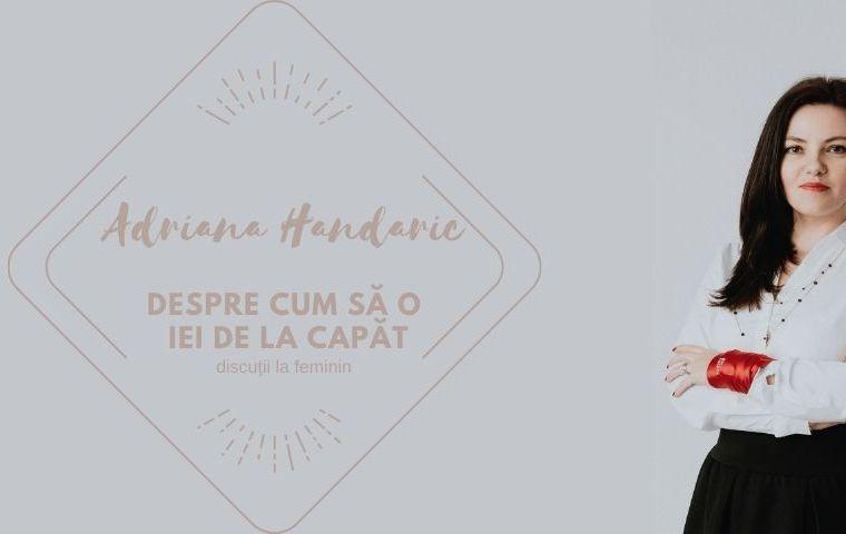 Discuții la feminin: Adriana Handaric. Despre cum să o iei de la capăt