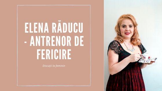 Discuții la feminin: Elena Răducu. Antrenor de fericire
