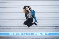Do people with Tourette enjoy having tics?