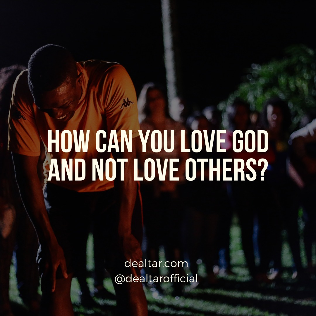 How Can You Love God And Not Love Others?