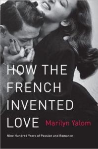 How the French Invented Love: Nine Hundred Years of Passion and Romance      by     Marilyn Yalom