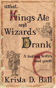 What Kings Ate and Wizards Drank: A Fantasy Lover's Food Guide