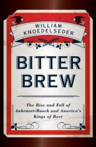 Bitter Brew: The Rise and Fall of Anheuser-Busch and America's Kings of Beer by William Knoedelseder