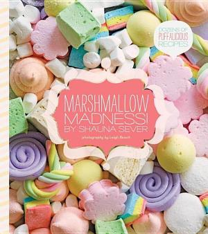 Marshmallow Madness!: Dozens of Puffalicious Recipes Shauna Sever