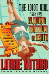 The Idiot Girl and the Flaming Tantrum of Death: Reflections on Revenge, Germophobia, and Laser Hair Remova by Laurie Notaro