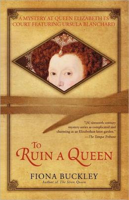 To Ruin A Queen: An Ursula Blanchard Mystery at Queen Elizabeth I's Court Fiona Buckley