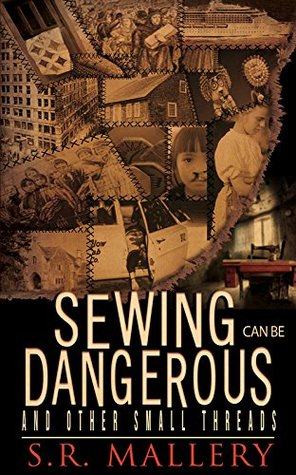 Sewing Can Be Dangerous and Other Small Threads  by S. R. Mallery