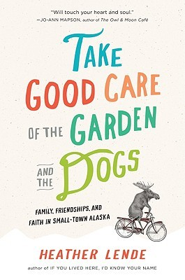Take Good Care of the Garden and the Dogs: A True Story of Bad Breaks and Small Miracles A True Story of Bad Breaks and Small Miracles by Heather Lende