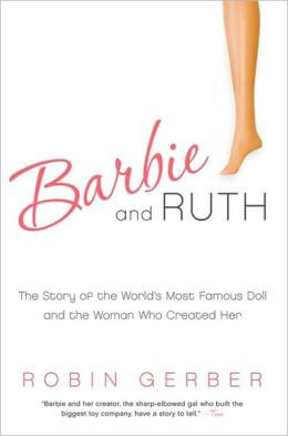 Barbie and Ruth The Story of the World's Most Famous Doll and the Woman Who Created Her by Robin Gerber