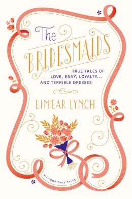 The Bridesmaids: True Tales of Love, Envy, Loyalty . . . and Terrible Dresses by Eimear Lynch