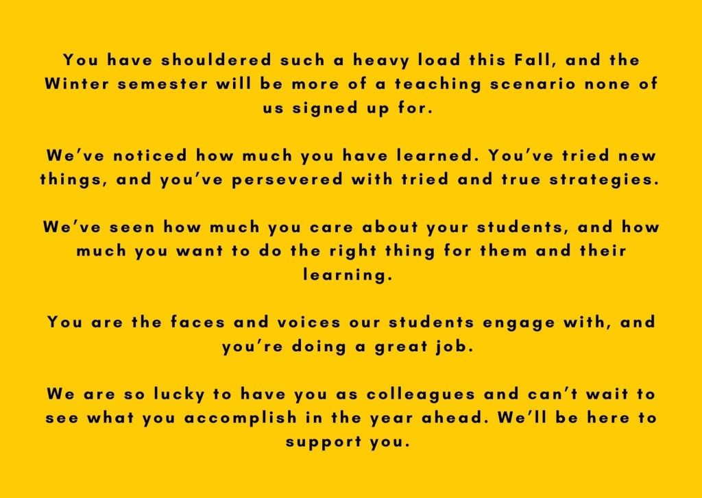 You have shouldered such a heavy load this Fall, and the Winter semester will be more of a teaching scenario none of us signed up for.   We've noticed how much you have learned. You've tried new things, and you've persevered with tried and true strategies.   We've seen how much you care about your students, and how much you want to do the right thing for them and their learning.   You are the faces and voices our students engage with, and you're doing a great job.   We are so lucky to have you as colleagues and can't wait to see what you accomplish in the year ahead. We'll be here to support you.